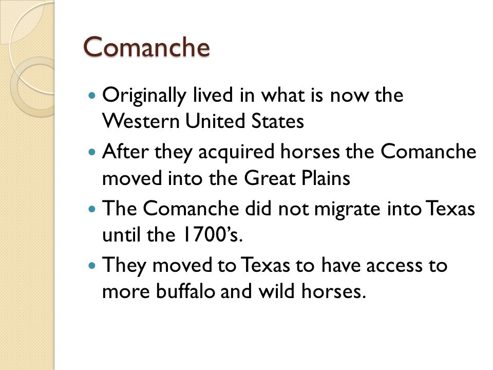 Comanche Originally lived in what is now the Western United States After they acquired horses the Comanche moved into the Great Plains The Comanche did not migrate into Texas until the 1700's.