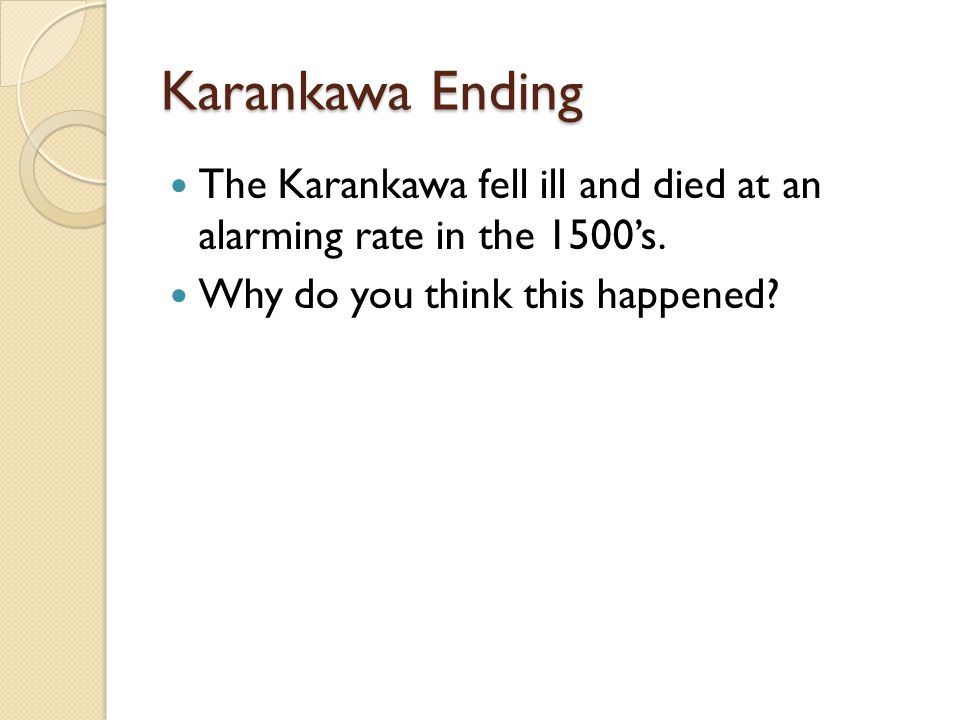 Karankawa Ending The Karankawa fell ill and died at an alarming rate in the 1500's.