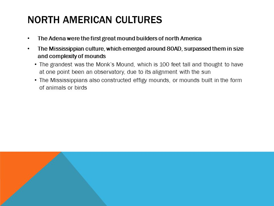 NORTH AMERICAN CULTURES The Adena were the first great mound builders of north America The Mississippian culture, which emerged around 80AD, surpassed them in size and complexity of mounds The grandest was the Monk's Mound, which is 100 feet tall and thought to have at one point been an observatory, due to its alignment with the sun The Mississippians also constructed effigy mounds, or mounds built in the form of animals or birds