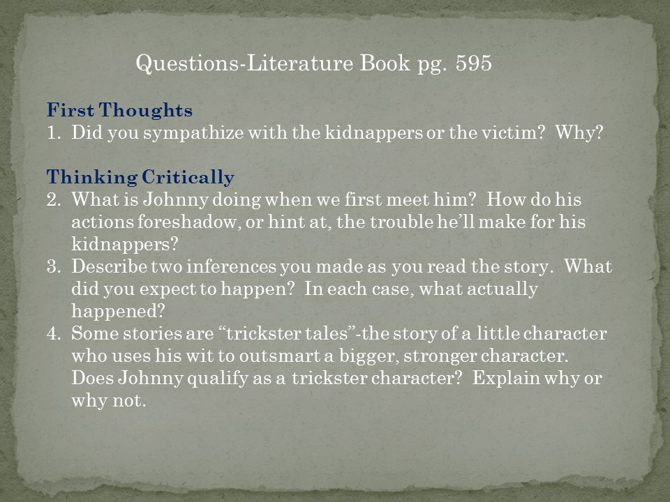 Questions-Literature Book pg. 595 First Thoughts 1.Did you sympathize with the kidnappers or the victim? Why? Thinking Critically 2.What is Johnny doi