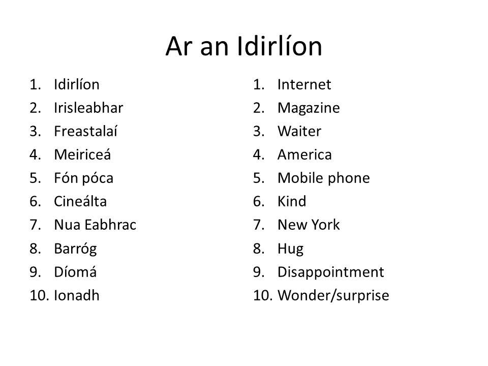 Ar an Idirlíon 1.Idirlíon 2.Irisleabhar 3.Freastalaí 4.Meiriceá 5.Fón póca 6.Cineálta 7.Nua Eabhrac 8.Barróg 9.Díomá 10.Ionadh 1.Internet 2.Magazine 3.Waiter 4.America 5.Mobile phone 6.Kind 7.New York 8.Hug 9.Disappointment 10.Wonder/surprise