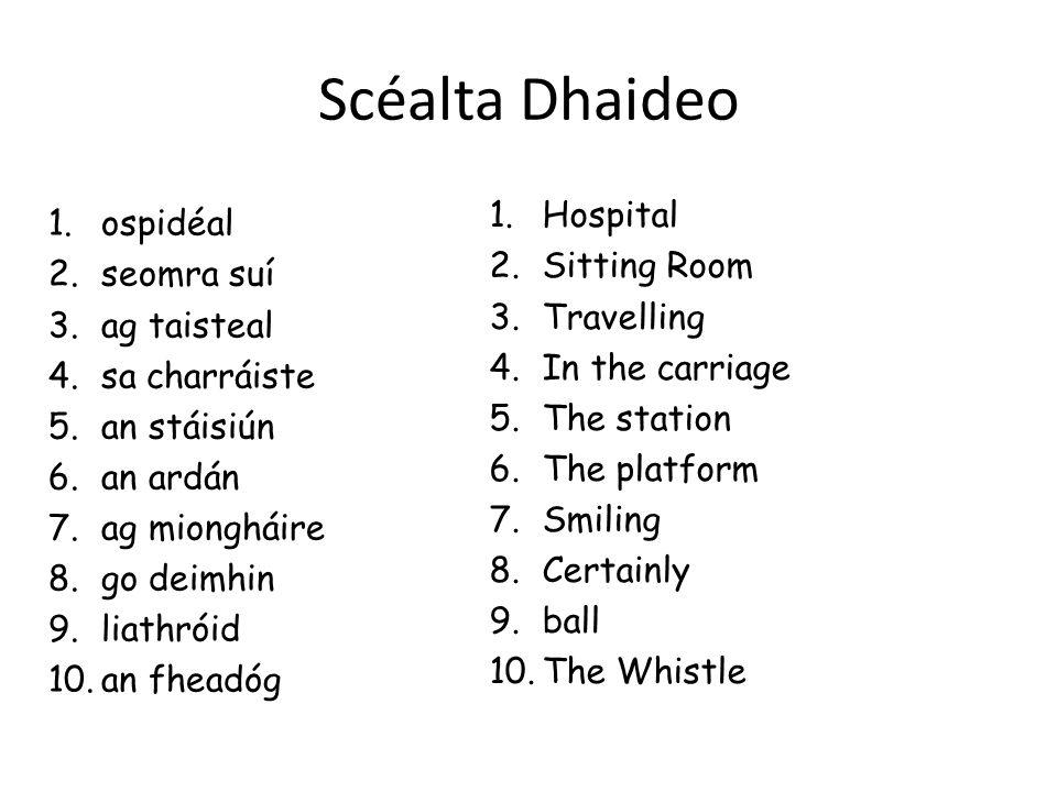 Scéalta Dhaideo 1.ospidéal 2.seomra suí 3.ag taisteal 4.sa charráiste 5.an stáisiún 6.an ardán 7.ag miongháire 8.go deimhin 9.liathróid 10.an fheadóg 1.Hospital 2.Sitting Room 3.Travelling 4.In the carriage 5.The station 6.The platform 7.Smiling 8.Certainly 9.ball 10.The Whistle