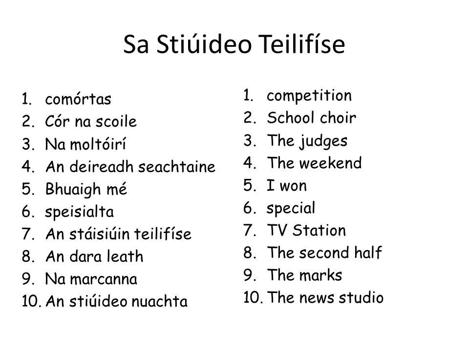 Sa Stiúideo Teilifíse 1.comórtas 2.Cór na scoile 3.Na moltóirí 4.An deireadh seachtaine 5.Bhuaigh mé 6.speisialta 7.An stáisiúin teilifíse 8.An dara leath 9.Na marcanna 10.An stiúideo nuachta 1.competition 2.School choir 3.The judges 4.The weekend 5.I won 6.special 7.TV Station 8.The second half 9.The marks 10.The news studio