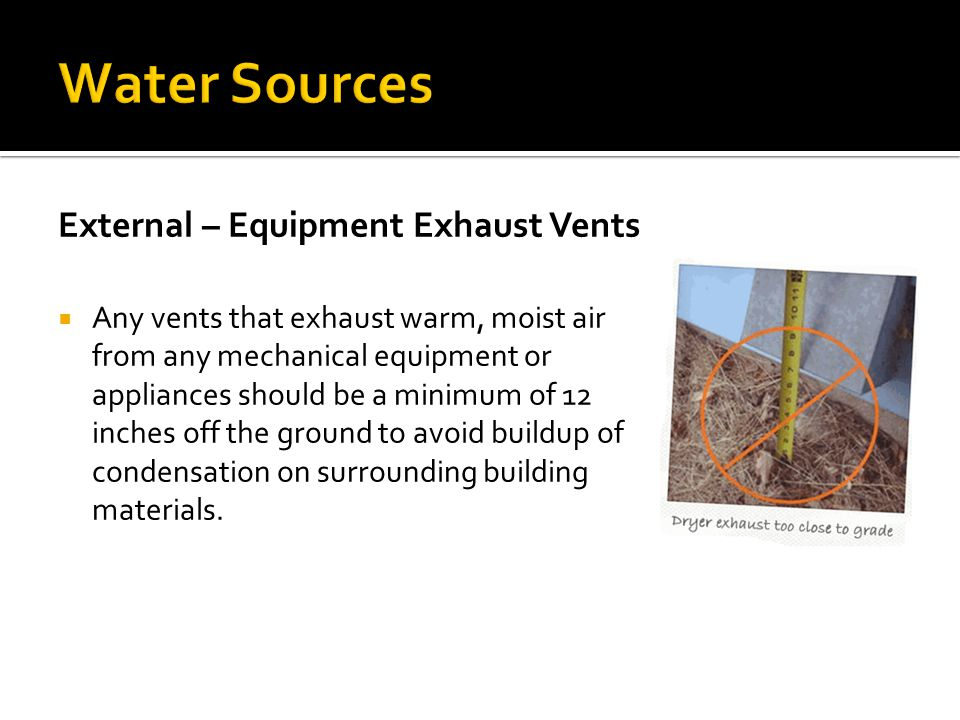 External – Equipment Exhaust Vents  Any vents that exhaust warm, moist air from any mechanical equipment or appliances should be a minimum of 12 inch