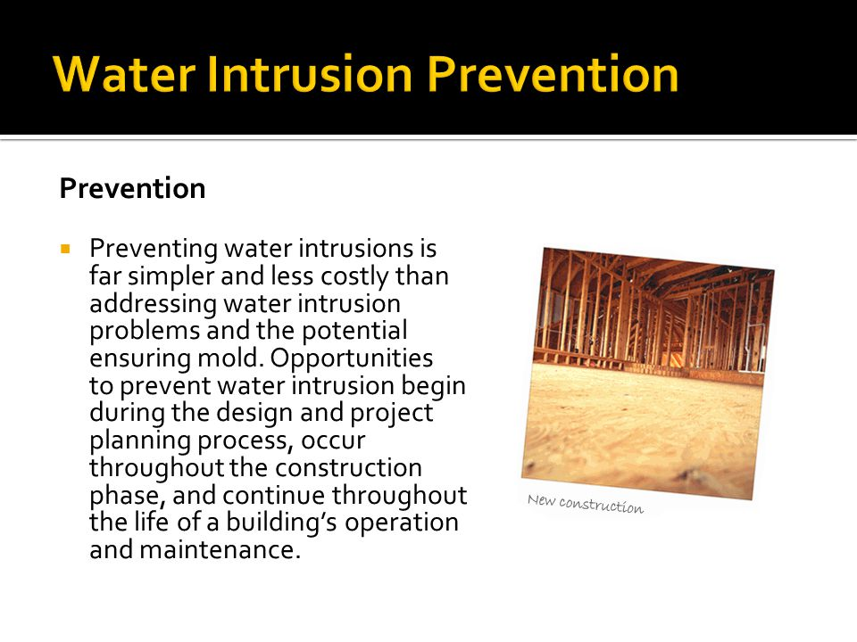 Prevention  Preventing water intrusions is far simpler and less costly than addressing water intrusion problems and the potential ensuring mold. Oppo