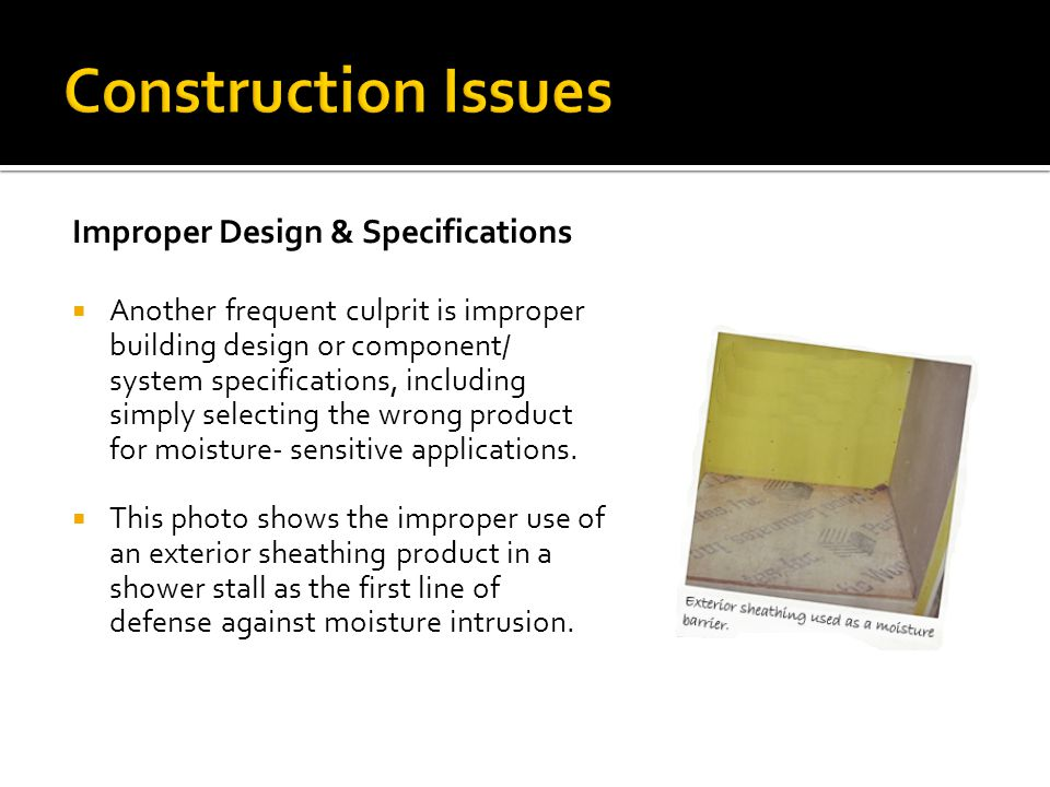 Improper Design & Specifications  Another frequent culprit is improper building design or component/ system specifications, including simply selectin