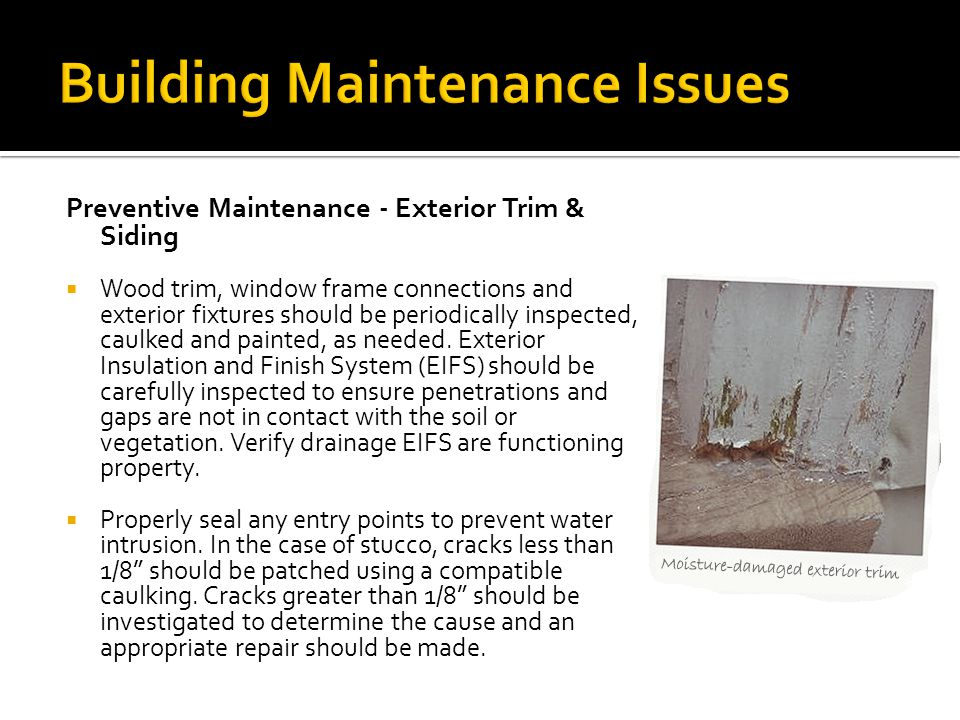 Preventive Maintenance - Exterior Trim & Siding  Wood trim, window frame connections and exterior fixtures should be periodically inspected, caulked