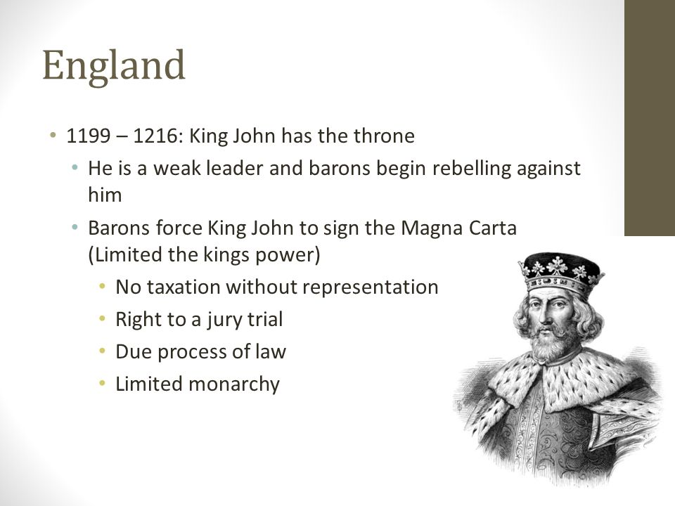 England 1199 – 1216: King John has the throne He is a weak leader and barons begin rebelling against him Barons force King John to sign the Magna Carta (Limited the kings power) No taxation without representation Right to a jury trial Due process of law Limited monarchy