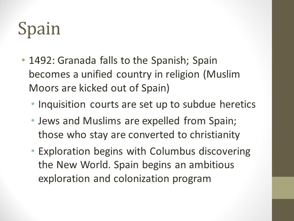 Spain 1492: Granada falls to the Spanish; Spain becomes a unified country in religion (Muslim Moors are kicked out of Spain) Inquisition courts are set up to subdue heretics Jews and Muslims are expelled from Spain; those who stay are converted to christianity Exploration begins with Columbus discovering the New World.