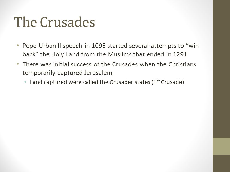 The Crusades Pope Urban II speech in 1095 started several attempts to win back the Holy Land from the Muslims that ended in 1291 There was initial success of the Crusades when the Christians temporarily captured Jerusalem Land captured were called the Crusader states (1 st Crusade)
