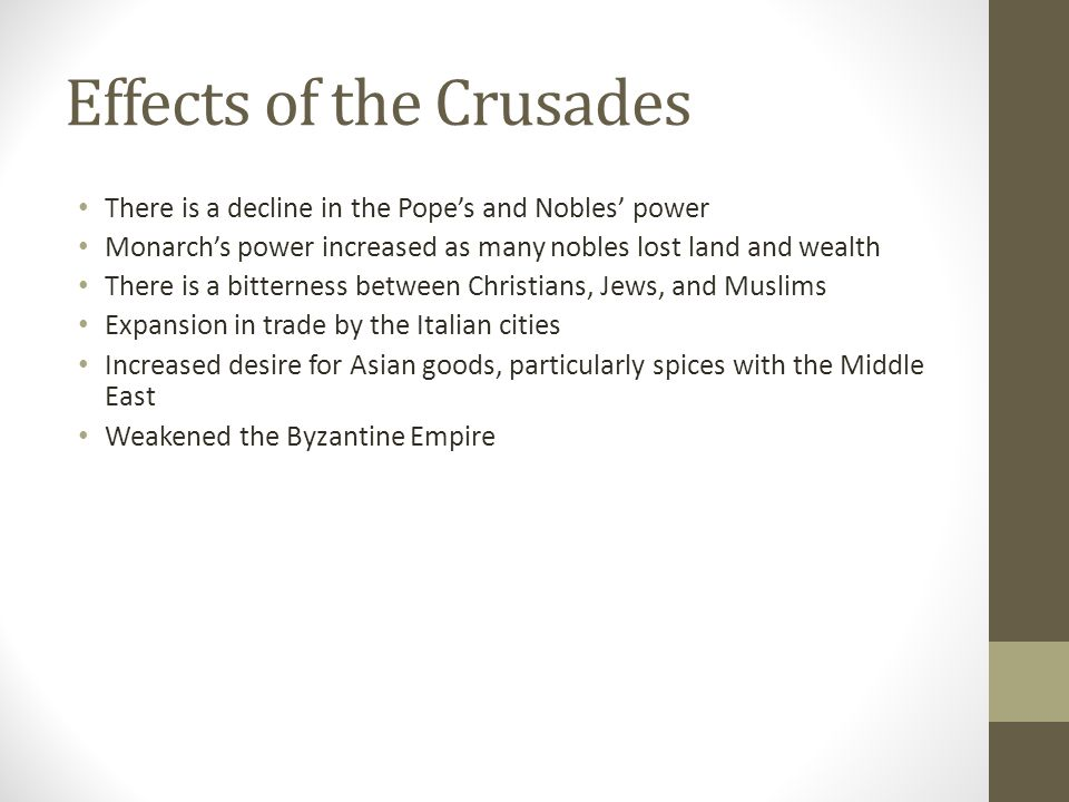 Effects of the Crusades There is a decline in the Pope's and Nobles' power Monarch's power increased as many nobles lost land and wealth There is a bitterness between Christians, Jews, and Muslims Expansion in trade by the Italian cities Increased desire for Asian goods, particularly spices with the Middle East Weakened the Byzantine Empire