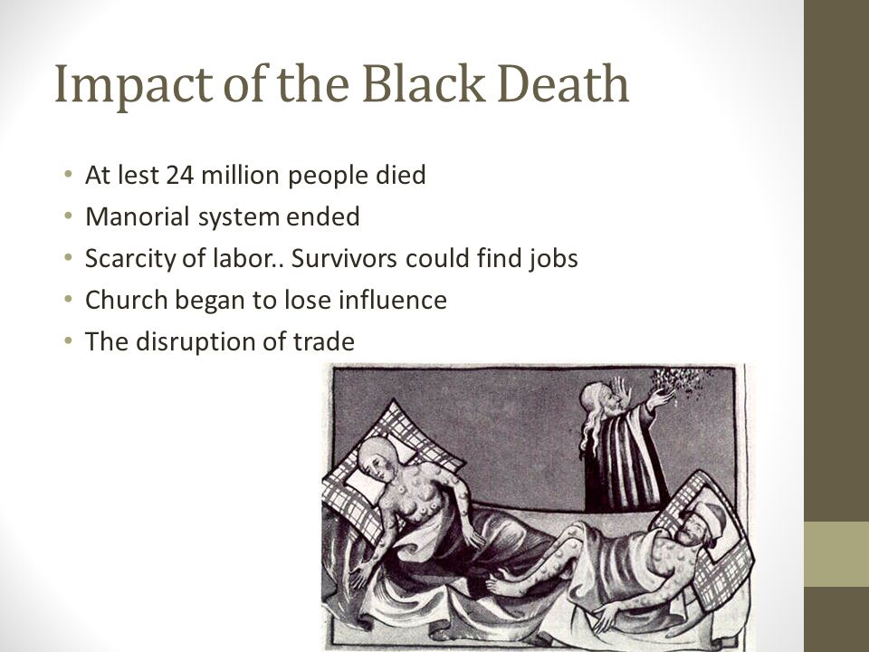 Impact of the Black Death At lest 24 million people died Manorial system ended Scarcity of labor..