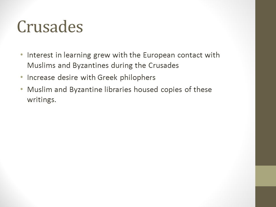 Crusades Interest in learning grew with the European contact with Muslims and Byzantines during the Crusades Increase desire with Greek philophers Muslim and Byzantine libraries housed copies of these writings.