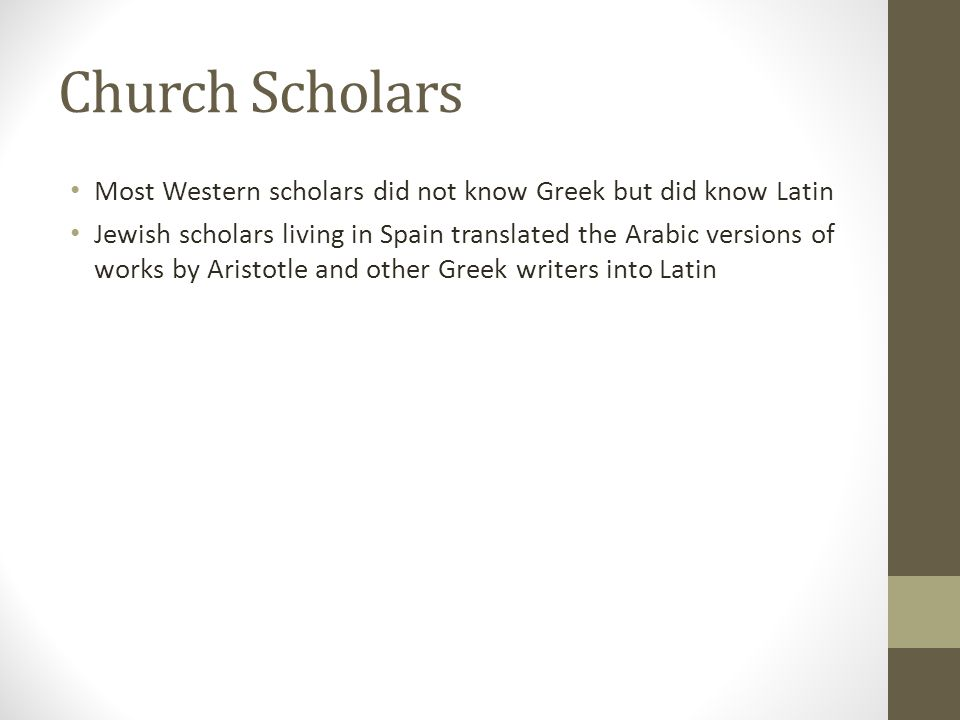 Church Scholars Most Western scholars did not know Greek but did know Latin Jewish scholars living in Spain translated the Arabic versions of works by Aristotle and other Greek writers into Latin