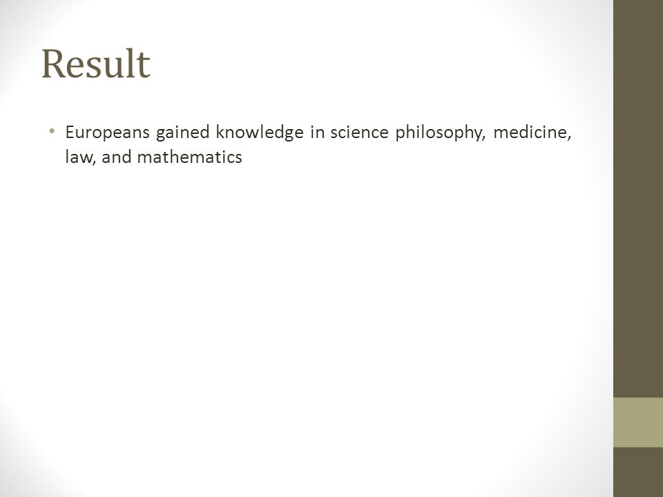 Result Europeans gained knowledge in science philosophy, medicine, law, and mathematics