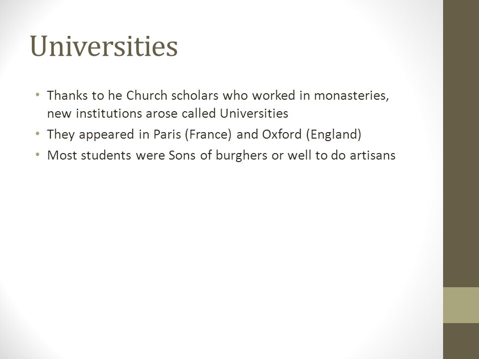 Universities Thanks to he Church scholars who worked in monasteries, new institutions arose called Universities They appeared in Paris (France) and Oxford (England) Most students were Sons of burghers or well to do artisans