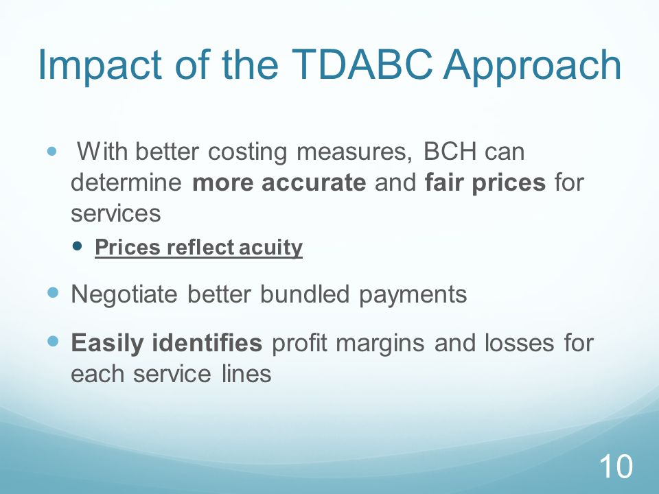 Impact of the TDABC Approach With better costing measures, BCH can determine more accurate and fair prices for services Prices reflect acuity Negotiate better bundled payments Easily identifies profit margins and losses for each service lines 10