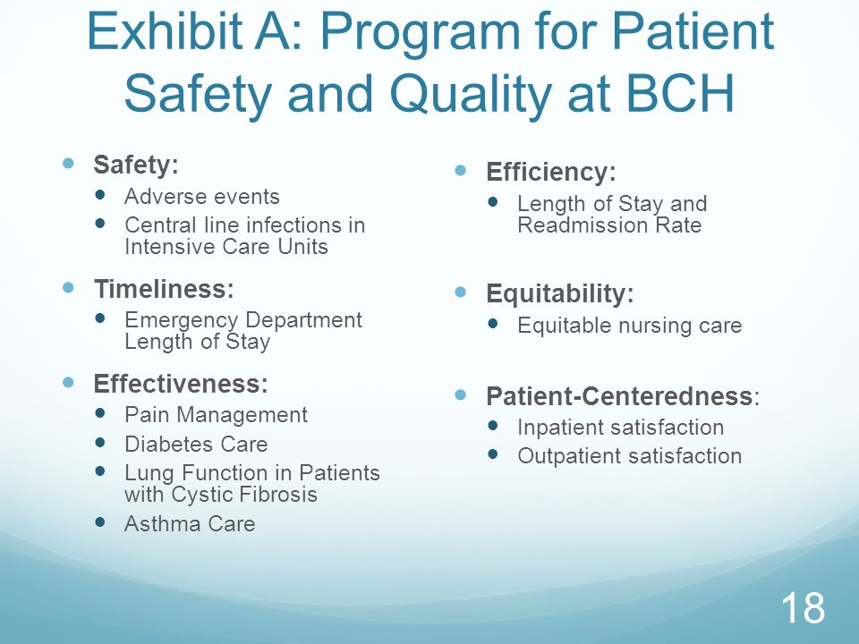 Exhibit A: Program for Patient Safety and Quality at BCH Safety: Adverse events Central line infections in Intensive Care Units Timeliness: Emergency Department Length of Stay Effectiveness: Pain Management Diabetes Care Lung Function in Patients with Cystic Fibrosis Asthma Care Efficiency: Length of Stay and Readmission Rate Equitability: Equitable nursing care Patient-Centeredness: Inpatient satisfaction Outpatient satisfaction 18