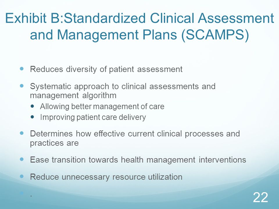 Exhibit B:Standardized Clinical Assessment and Management Plans (SCAMPS) Reduces diversity of patient assessment Systematic approach to clinical assessments and management algorithm Allowing better management of care Improving patient care delivery Determines how effective current clinical processes and practices are Ease transition towards health management interventions Reduce unnecessary resource utilization.