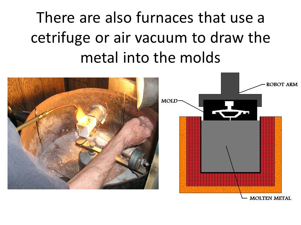 There are also furnaces that use a cetrifuge or air vacuum to draw the metal into the molds