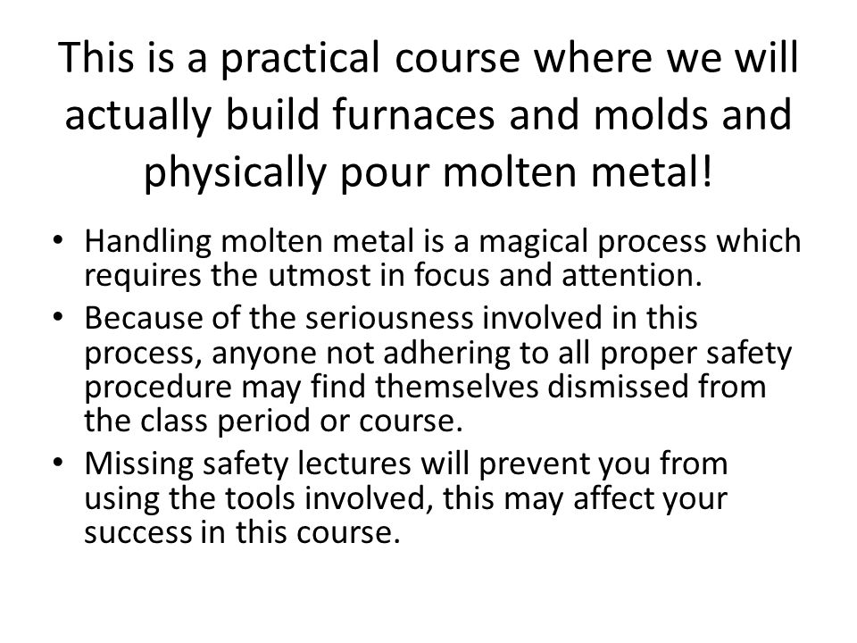 This is a practical course where we will actually build furnaces and molds and physically pour molten metal.