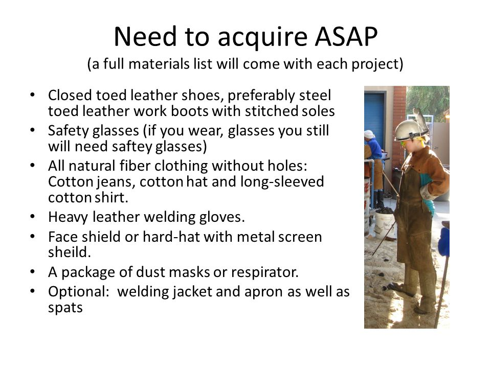 Need to acquire ASAP (a full materials list will come with each project) Closed toed leather shoes, preferably steel toed leather work boots with stitched soles Safety glasses (if you wear, glasses you still will need saftey glasses) All natural fiber clothing without holes: Cotton jeans, cotton hat and long-sleeved cotton shirt.