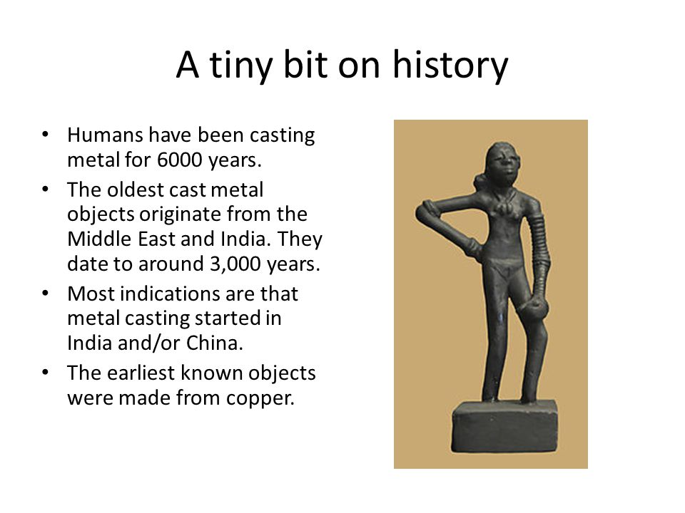 A tiny bit on history Humans have been casting metal for 6000 years.