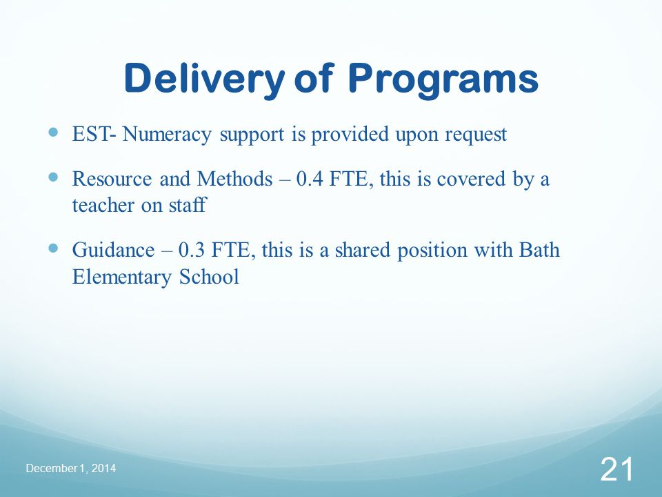 Delivery of Programs EST- Numeracy support is provided upon request Resource and Methods – 0.4 FTE, this is covered by a teacher on staff Guidance – 0.3 FTE, this is a shared position with Bath Elementary School December 1, 2014 21