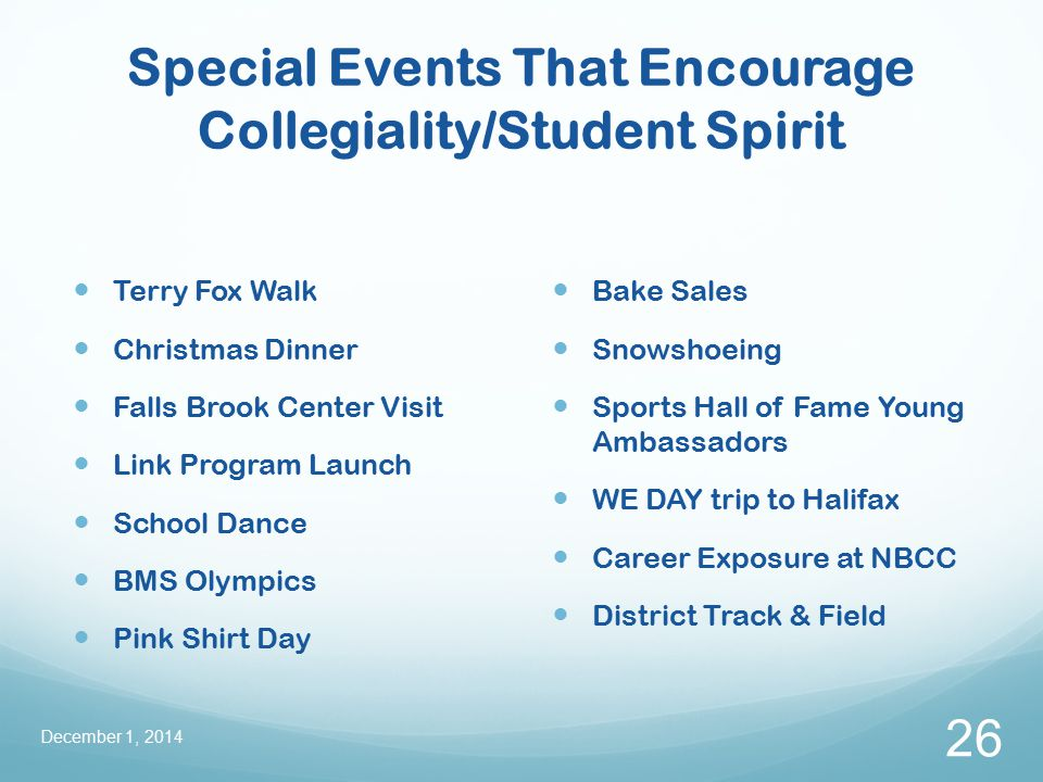 Special Events That Encourage Collegiality/Student Spirit Terry Fox Walk Christmas Dinner Falls Brook Center Visit Link Program Launch School Dance BMS Olympics Pink Shirt Day Bake Sales Snowshoeing Sports Hall of Fame Young Ambassadors WE DAY trip to Halifax Career Exposure at NBCC District Track & Field December 1, 2014 26