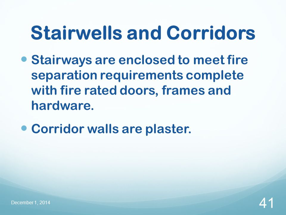 Stairwells and Corridors Stairways are enclosed to meet fire separation requirements complete with fire rated doors, frames and hardware.