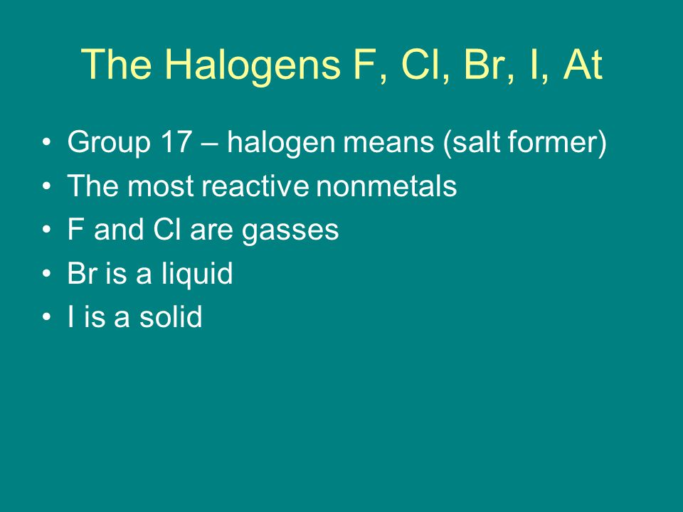 The Halogens F, Cl, Br, I, At Group 17 – halogen means (salt former) The most reactive nonmetals F and Cl are gasses Br is a liquid I is a solid