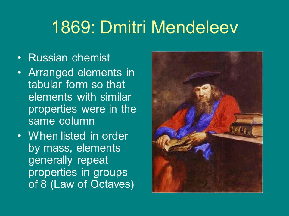 1869: Dmitri Mendeleev Russian chemist Arranged elements in tabular form so that elements with similar properties were in the same column When listed