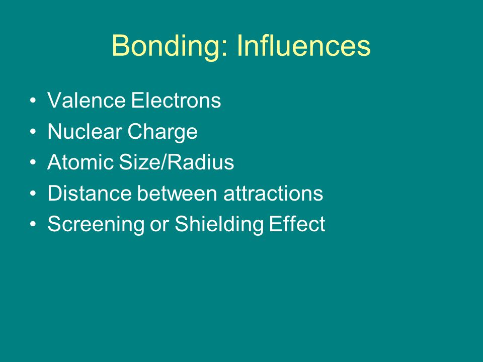 Bonding: Influences Valence Electrons Nuclear Charge Atomic Size/Radius Distance between attractions Screening or Shielding Effect