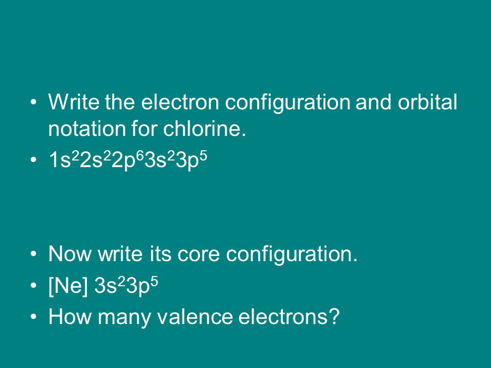 Write the electron configuration and orbital notation for chlorine. 1s 2 2s 2 2p 6 3s 2 3p 5 Now write its core configuration. [Ne] 3s 2 3p 5 How many