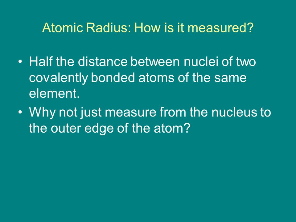 Atomic Radius: How is it measured? Half the distance between nuclei of two covalently bonded atoms of the same element. Why not just measure from the