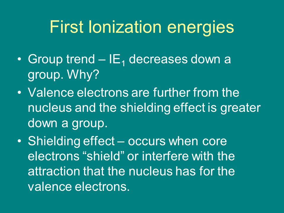 First Ionization energies Group trend – IE 1 decreases down a group. Why? Valence electrons are further from the nucleus and the shielding effect is g