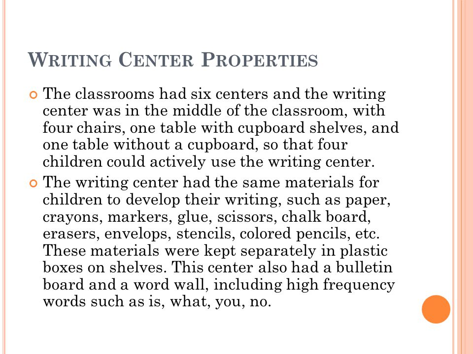 W RITING C ENTER P ROPERTIES The classrooms had six centers and the writing center was in the middle of the classroom, with four chairs, one table with cupboard shelves, and one table without a cupboard, so that four children could actively use the writing center.