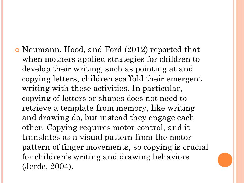 Neumann, Hood, and Ford (2012) reported that when mothers applied strategies for children to develop their writing, such as pointing at and copying letters, children scaffold their emergent writing with these activities.