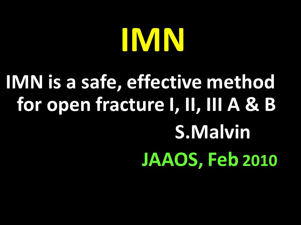 IMN IMN is a safe, effective method for open fracture I, II, III A & B S.Malvin JAAOS, Feb 2010