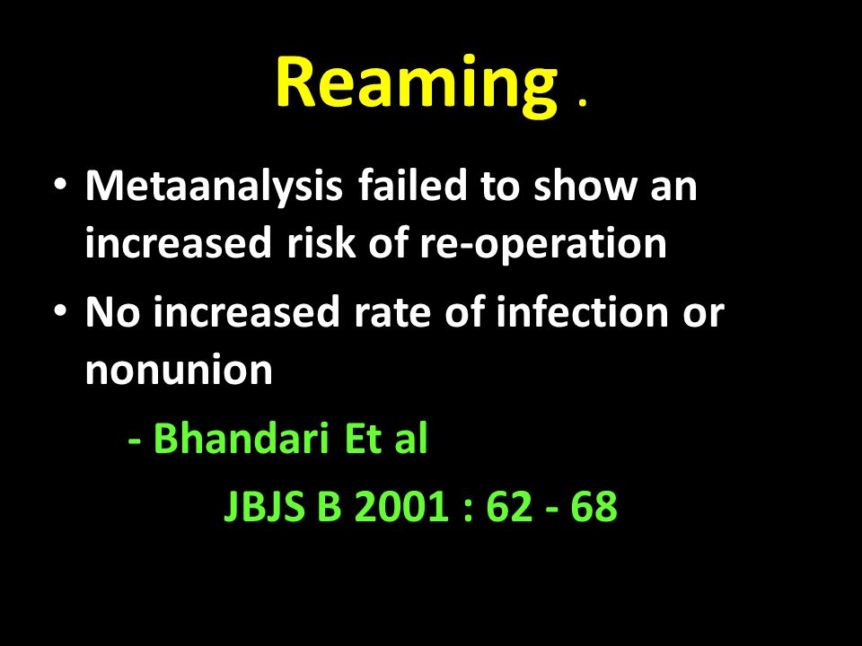 Reaming. Metaanalysis failed to show an increased risk of re-operation No increased rate of infection or nonunion - Bhandari Et al JBJS B 2001 : 62 -