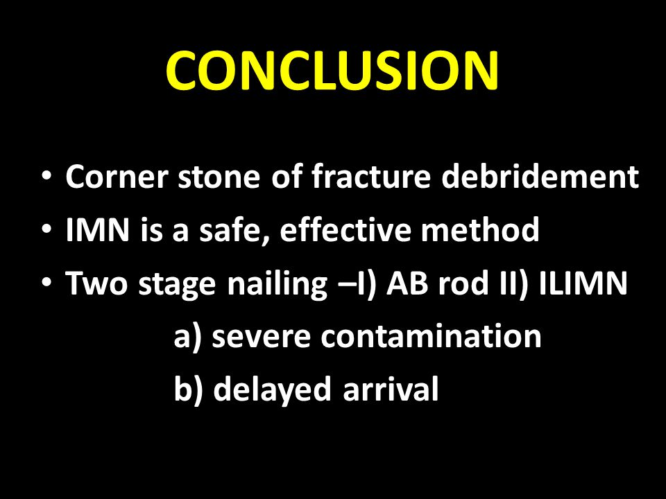CONCLUSION Corner stone of fracture debridement IMN is a safe, effective method Two stage nailing –I) AB rod II) ILIMN a) severe contamination b) dela