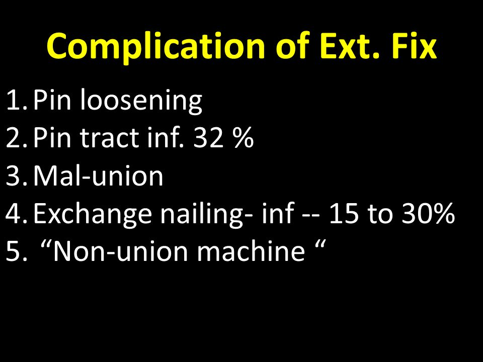 """Complication of Ext. Fix 1.Pin loosening 2.Pin tract inf. 32 % 3.Mal-union 4.Exchange nailing- inf -- 15 to 30% 5. """"Non-union machine """""""
