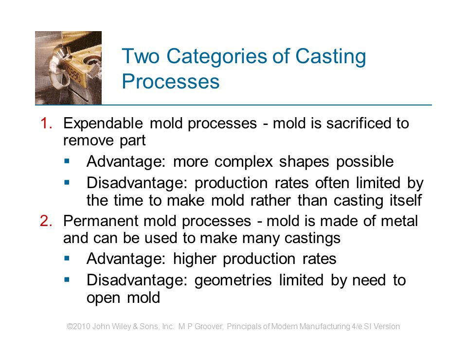 ©2010 John Wiley & Sons, Inc. M P Groover, Principals of Modern Manufacturing 4/e SI Version Two Categories of Casting Processes 1.Expendable mold pro