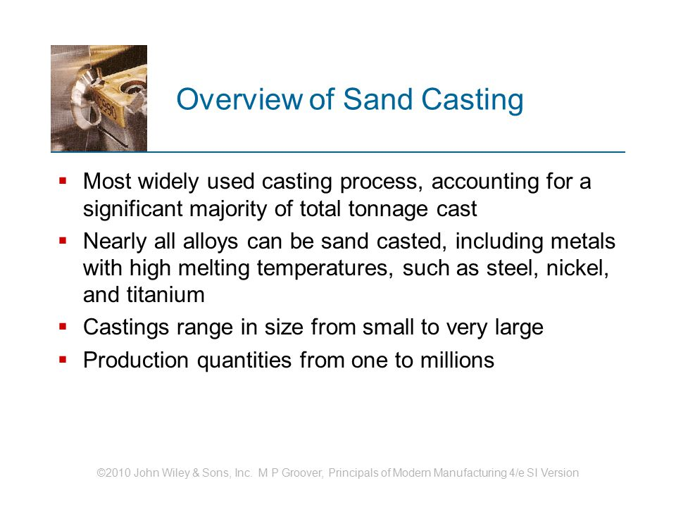 ©2010 John Wiley & Sons, Inc. M P Groover, Principals of Modern Manufacturing 4/e SI Version Overview of Sand Casting  Most widely used casting proce