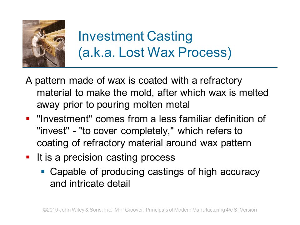 ©2010 John Wiley & Sons, Inc. M P Groover, Principals of Modern Manufacturing 4/e SI Version Investment Casting (a.k.a. Lost Wax Process) A pattern ma
