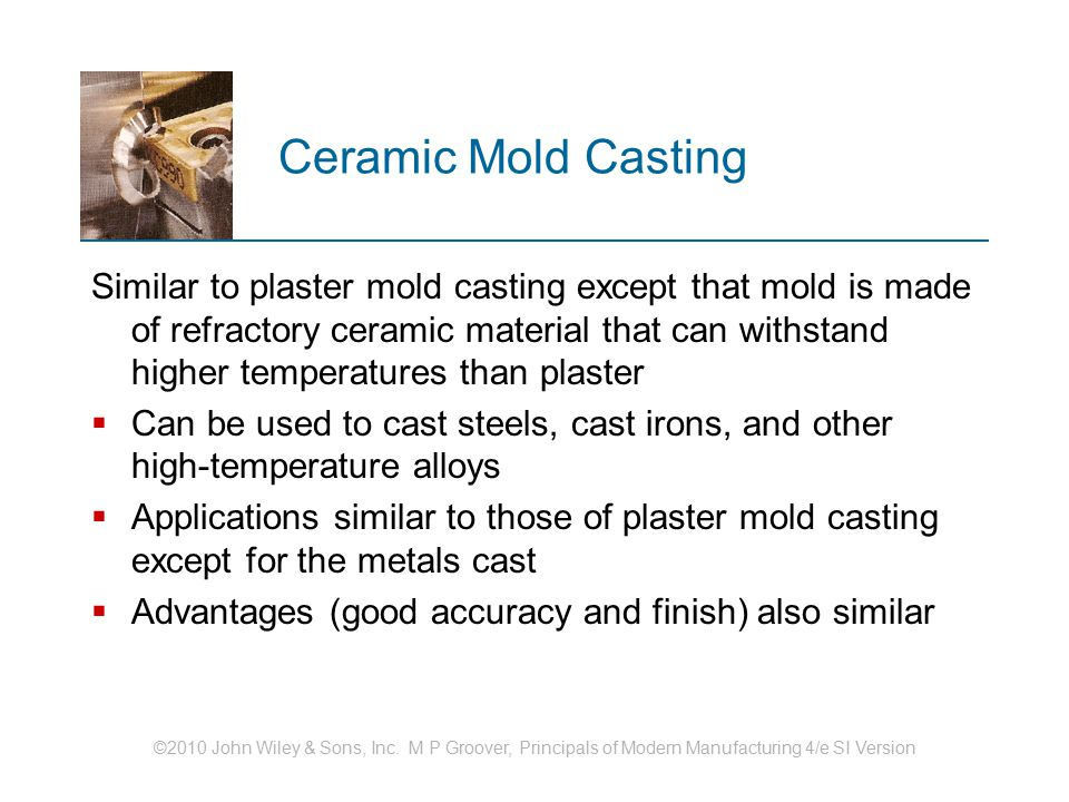 ©2010 John Wiley & Sons, Inc. M P Groover, Principals of Modern Manufacturing 4/e SI Version Ceramic Mold Casting Similar to plaster mold casting exce