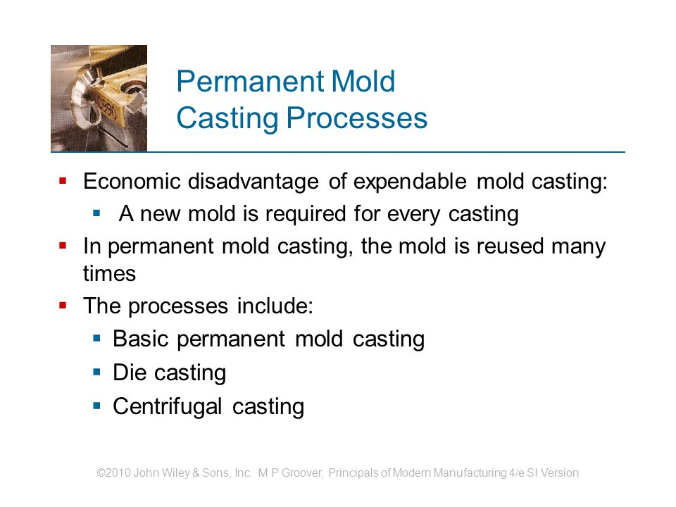 ©2010 John Wiley & Sons, Inc. M P Groover, Principals of Modern Manufacturing 4/e SI Version Permanent Mold Casting Processes  Economic disadvantage