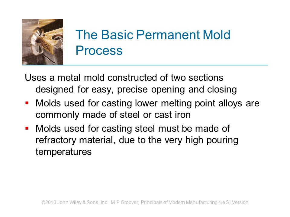 ©2010 John Wiley & Sons, Inc. M P Groover, Principals of Modern Manufacturing 4/e SI Version The Basic Permanent Mold Process Uses a metal mold constr