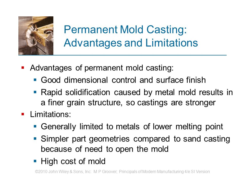 ©2010 John Wiley & Sons, Inc. M P Groover, Principals of Modern Manufacturing 4/e SI Version Permanent Mold Casting: Advantages and Limitations  Adva