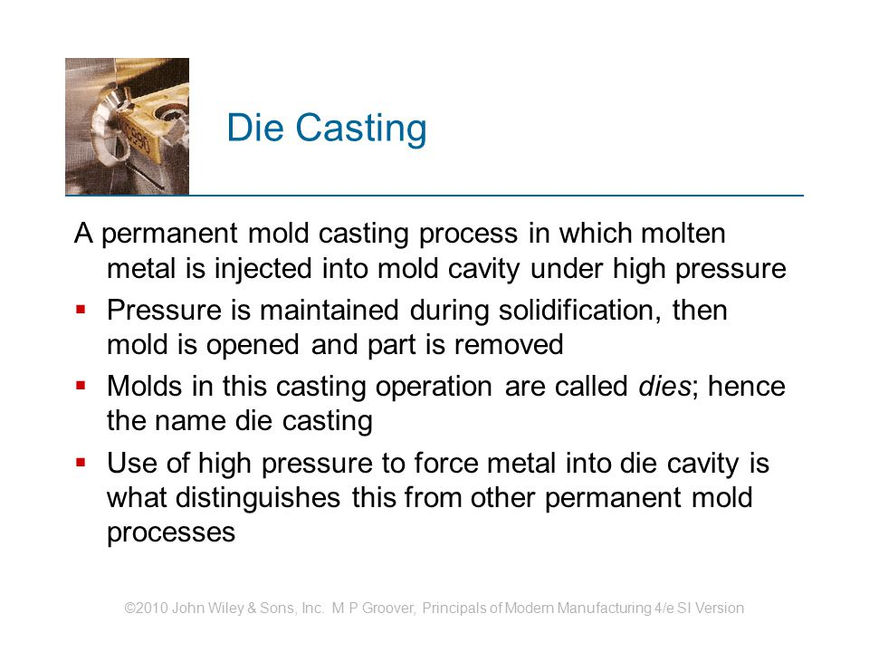 ©2010 John Wiley & Sons, Inc. M P Groover, Principals of Modern Manufacturing 4/e SI Version Die Casting A permanent mold casting process in which mol